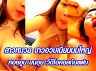 สาวหมวย ขาวอวบเนียนนมใหญ่ หอยอูม ขนอุย วีดีโอคอลกับแฟน
